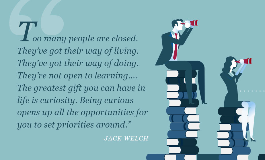Too many people are closed. They've got their way of living. They've got their way of doing. They're not open to learning….The greatest gift you can have in life is curiosity. Being curious opens up all the opportunities for you to set priorities around.