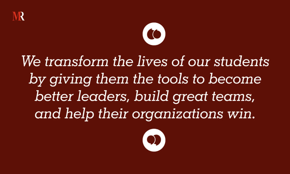 We transform the lives of our students by giving them the tools to become better leaders, build great teams, and help their organizations win.