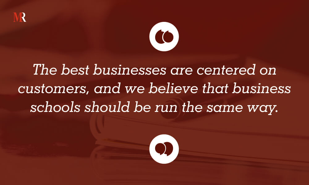 The best businesses are centered on customers, and we believe that business schools should be run the same way.
